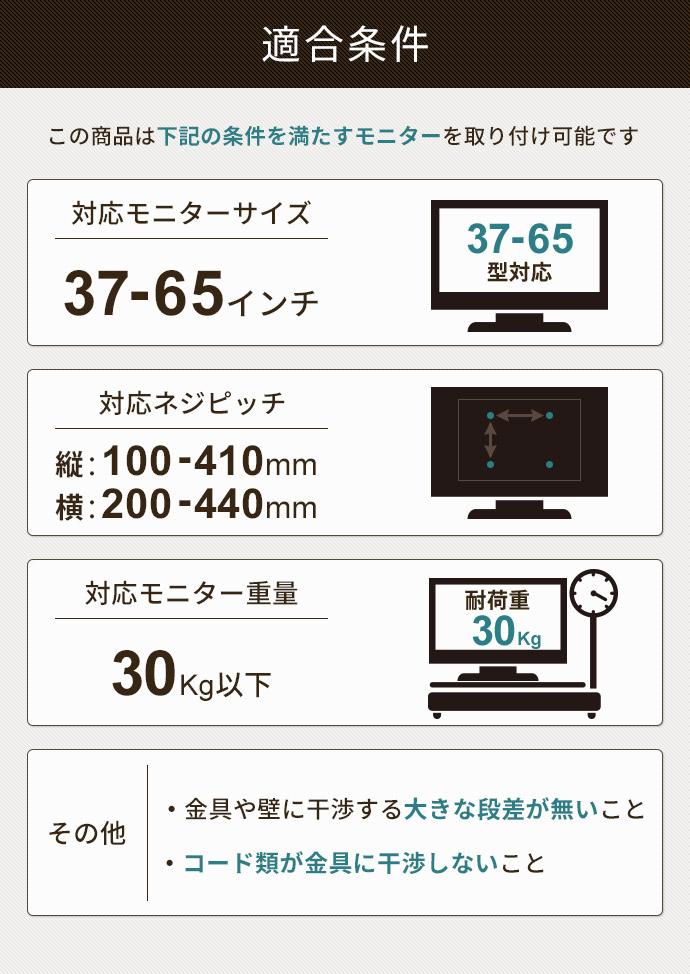 適合条件。対応モニターサイズ37-65インチ。対応ネジピッチ縦100-410㎜、横200-440㎜。対応モニター重量30kg以下。
