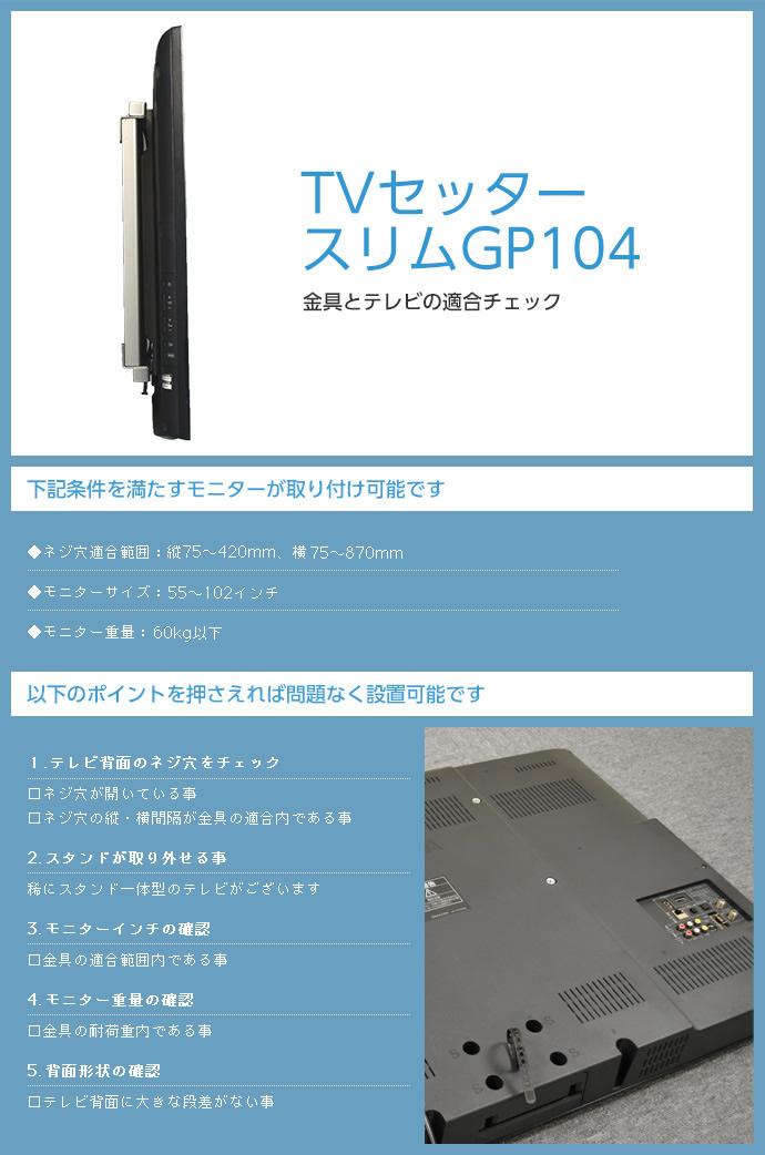 このTVセッタースリムGP104 Lサイズは、次の条件を満たすモニターがとりつけられます。ネジ穴適合範囲:縦:75~420mm 横:75~870mm。モニターサイズ:55~102インチ。モニター重量:60kg以下。テレビ背面に大きな段差がないことも確認してください。