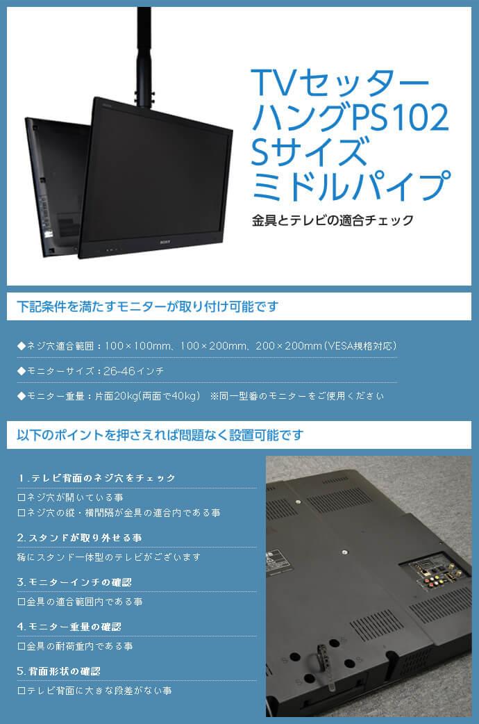 TVセッターハング PS102 Sサイズ ミドルパイプは次の条件を満たすモニターが取り付け可能です。ネジ穴適合範囲:100×100mm、100×200mm、200×200mm(VESA規格対応)。モニター重量:片面20kg(両面で40kg)。テレビ背面に大きな段差がないこともご確認ください。