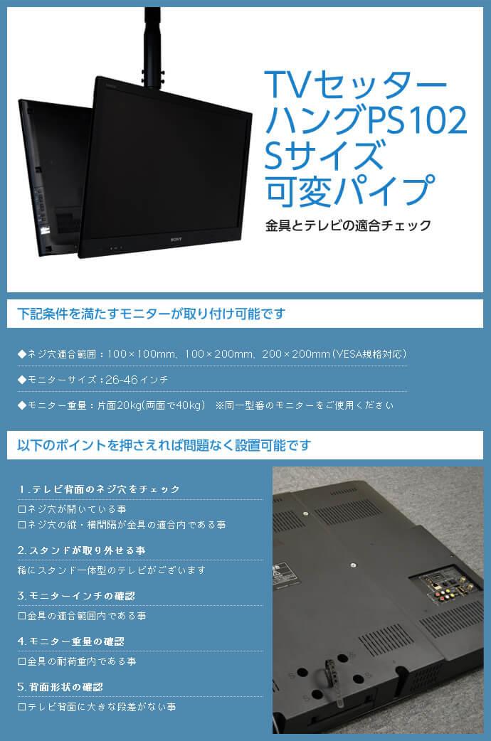 TVセッターハング PS102 Sサイズ 可変パイプは次の条件を満たすモニターが取り付け可能です。ネジ穴適合範囲:100×100mm、100×200mm、200×200mm(VESA規格対応)。モニター重量:片面20kg(両面で40kg)。テレビ背面に大きな段差がないこともご確認ください。