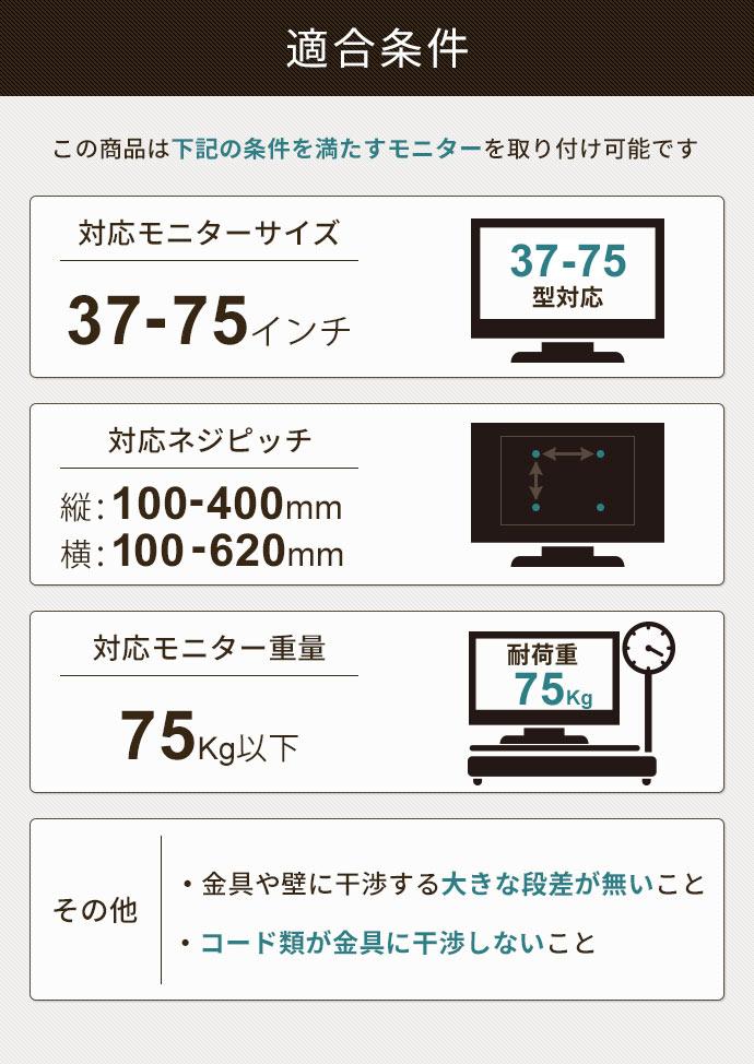 適合条件。対応モニターサイズ37-65インチ。対応ネジピッチ縦100-400㎜、横100-620㎜。対応モニター重量35kg以下。